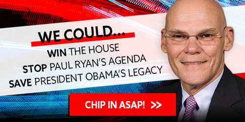 """James Carville: """"We could WIN the House, STOP Paul Ryan's Agenda, and SAVE President Obama's legacy."""" Chip in ASAP! >>"""